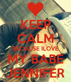 Poster: KEEP CALM BECAUSE ILOVE MY BABE JENNIFER
