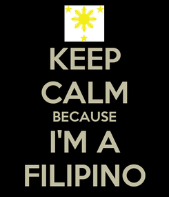 Poster: KEEP CALM BECAUSE I'M A FILIPINO