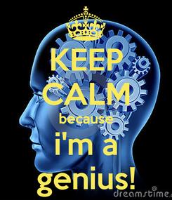 Poster: KEEP CALM because i'm a genius!