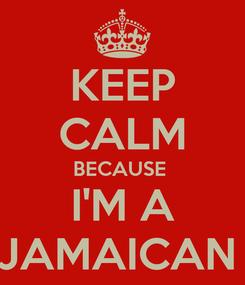 Poster: KEEP CALM BECAUSE  I'M A JAMAICAN