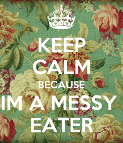 Poster: KEEP CALM BECAUSE IM A MESSY  EATER