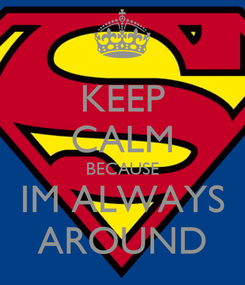 Poster: KEEP CALM BECAUSE IM ALWAYS AROUND