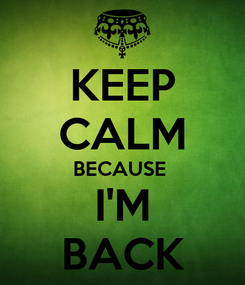 Poster: KEEP CALM BECAUSE  I'M BACK