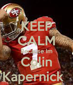 Poster: KEEP CALM Because Im Colin Kapernick