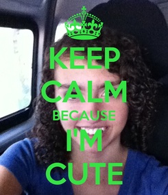 Poster: KEEP CALM BECAUSE I'M CUTE