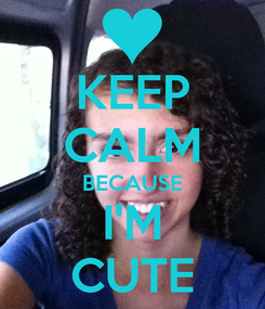 Poster: KEEP CALM BECAUSE I'M CUTE