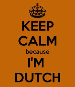 Poster: KEEP CALM because I'M  DUTCH