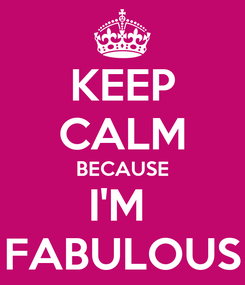 Poster: KEEP CALM BECAUSE I'M  FABULOUS