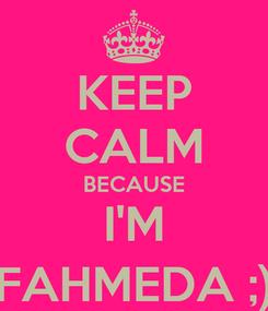 Poster: KEEP CALM BECAUSE I'M FAHMEDA ;)