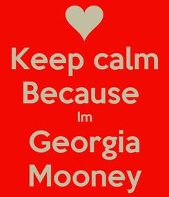 Poster: Keep calm Because  Im Georgia Mooney