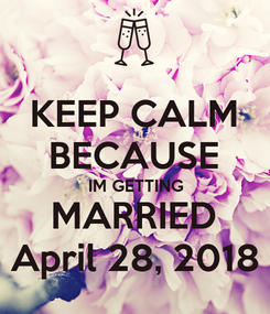 Poster: KEEP CALM BECAUSE IM GETTING MARRIED April 28, 2018