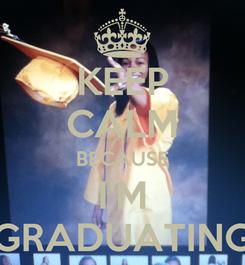 Poster: KEEP CALM BECAUSE I'M GRADUATING