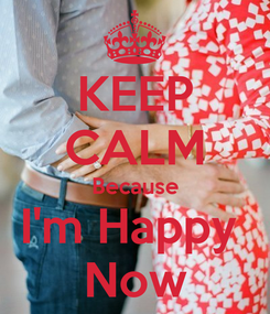 Poster: KEEP CALM Because I'm Happy  Now