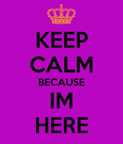Poster: KEEP CALM BECAUSE IM HERE
