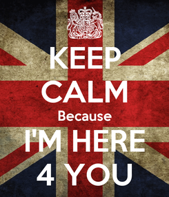 Poster: KEEP CALM Because I'M HERE 4 YOU