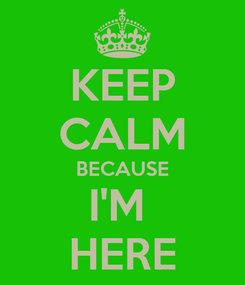 Poster: KEEP CALM BECAUSE I'M  HERE