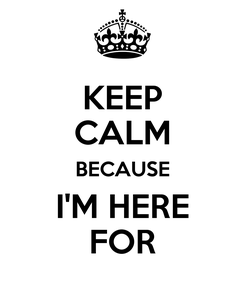 Poster: KEEP CALM BECAUSE I'M HERE FOR