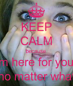 Poster: KEEP CALM because  im here for you  no matter what