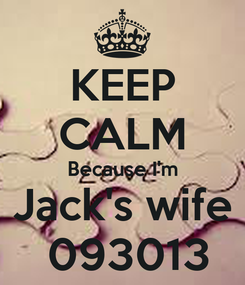 Poster: KEEP CALM Because I'm  Jack's wife   093013
