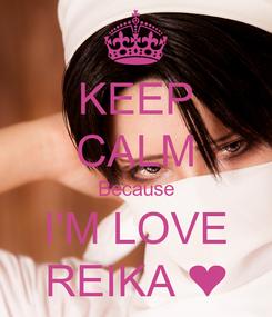 Poster: KEEP CALM Because I'M LOVE REIKA ❤