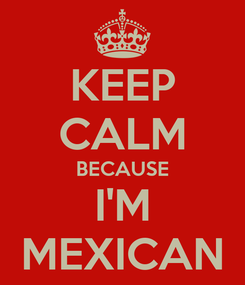 Poster: KEEP CALM BECAUSE I'M MEXICAN