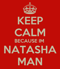 Poster: KEEP CALM BECAUSE IM  NATASHA MAN