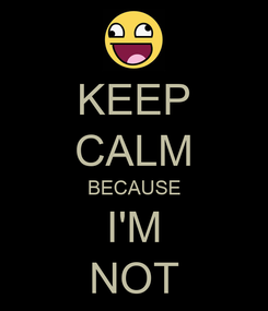 Poster: KEEP CALM BECAUSE I'M NOT