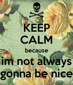 Poster: KEEP CALM because im not always gonna be nice
