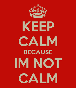 Poster: KEEP CALM BECAUSE IM NOT CALM