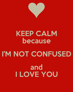 Poster: KEEP CALM because I'M NOT CONFUSED and I LOVE YOU