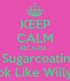 Poster: KEEP CALM BECAUSE... I'm Not Sugarcoating SHIT!! Fuck I Look Like Willy Wonka?