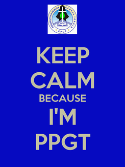 Poster: KEEP CALM BECAUSE I'M PPGT