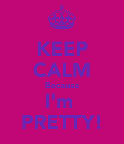 Poster: KEEP CALM Because I'm  PRETTY!