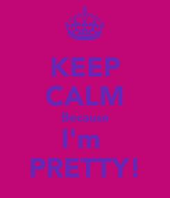Poster: KEEP CALM Because I'm  PRETTY!
