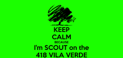Poster: KEEP CALM BECAUSE I'm SCOUT on the 418 VILA VERDE