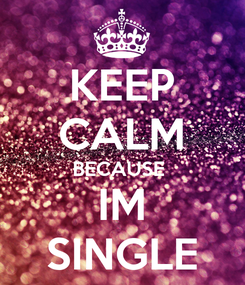 Poster: KEEP CALM BECAUSE  IM SINGLE