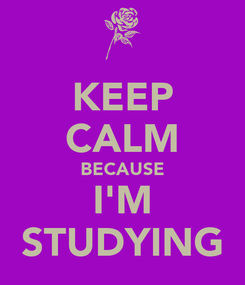 Poster: KEEP CALM BECAUSE I'M STUDYING