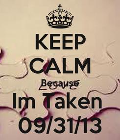 Poster: KEEP CALM Because Im Taken  09/31/13
