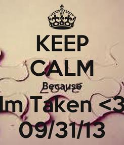 Poster: KEEP CALM Because Im Taken <3 09/31/13