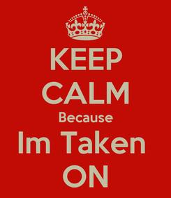 Poster: KEEP CALM Because Im Taken  ON