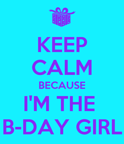 Poster: KEEP CALM BECAUSE I'M THE  B-DAY GIRL