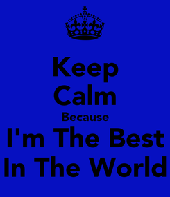 Poster: Keep Calm Because I'm The Best In The World