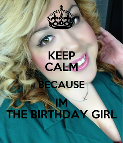 Poster: KEEP CALM BECAUSE IM THE BIRTHDAY GIRL