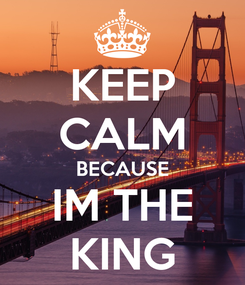 Poster: KEEP CALM BECAUSE IM THE KING