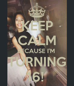 Poster: KEEP CALM BECAUSE I'M  TURNING 16!