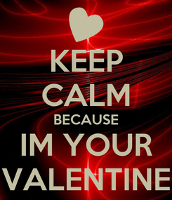 Poster: KEEP CALM BECAUSE IM YOUR VALENTINE