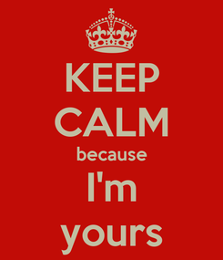 Poster: KEEP CALM because I'm yours