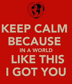 Poster: KEEP CALM  BECAUSE  IN A WORLD  LIKE THIS I GOT YOU