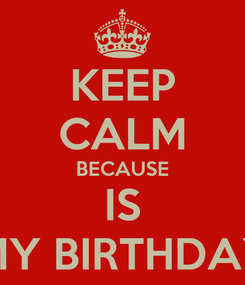 Poster: KEEP CALM BECAUSE IS MY BIRTHDAY