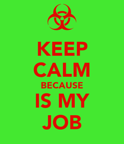 Poster: KEEP CALM BECAUSE IS MY JOB